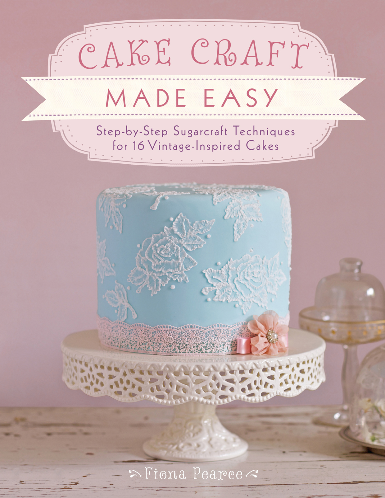 Cake Craft Made Easy Step-by-Step Sugarcraft Techniques for 16 Vintage-Inspired Cakes