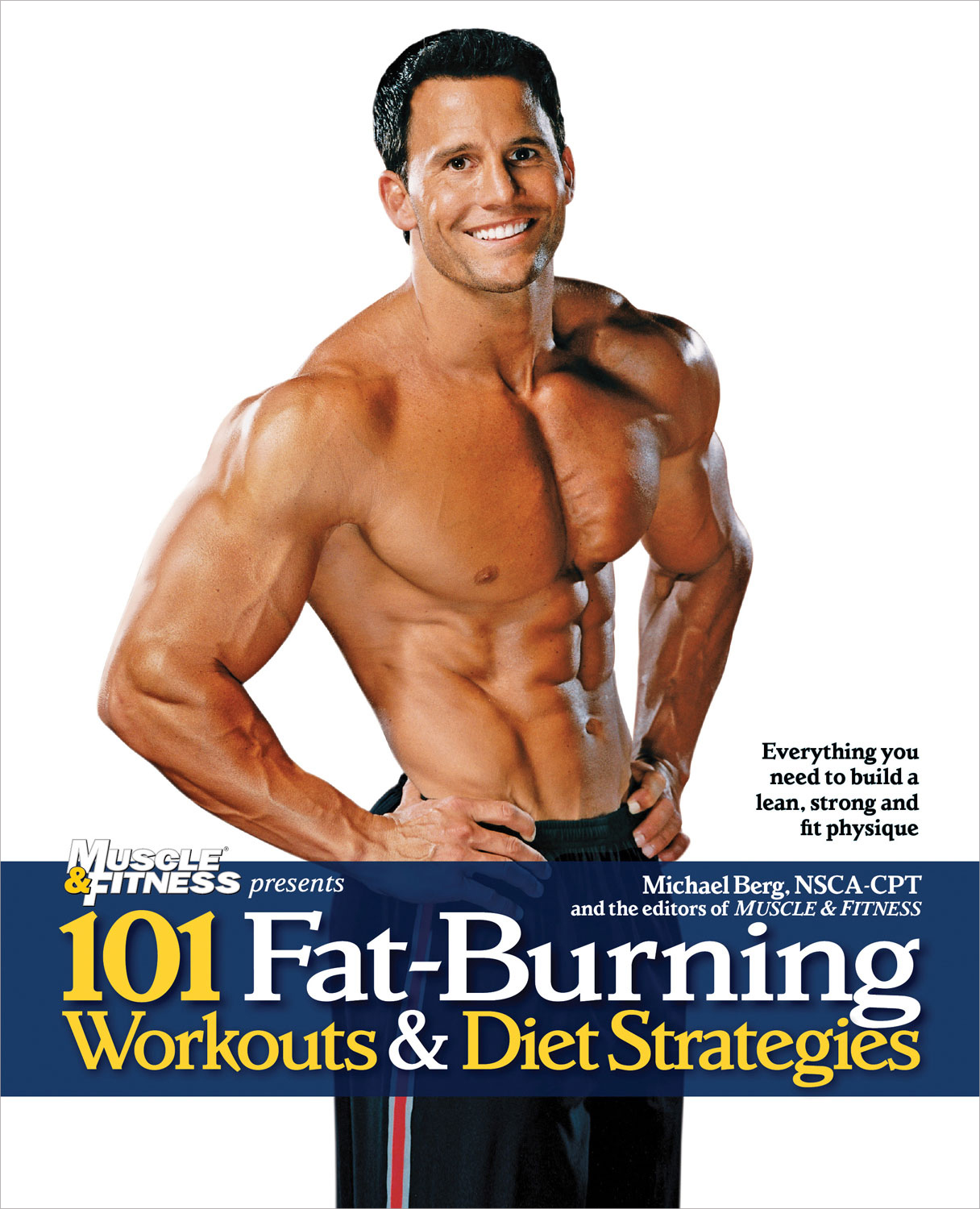 101 Fat-Burning Workouts & Diet Strategies For Men Everything You Need to Get a Lean, Strong and Fit Physique