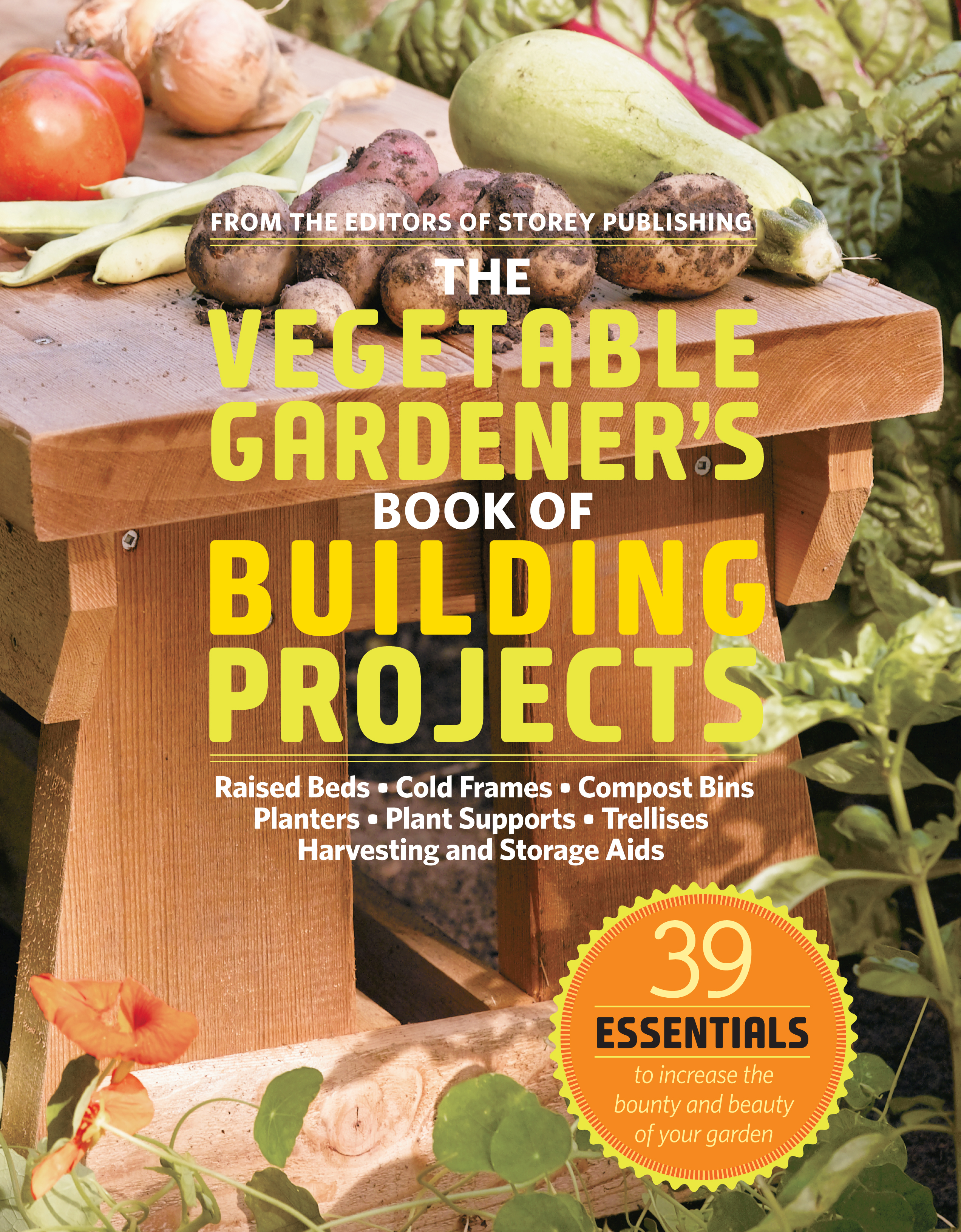 The Vegetable Gardener's Book of Building Projects 39 Essentials to Increase the Bounty and Beauty of Your Garden