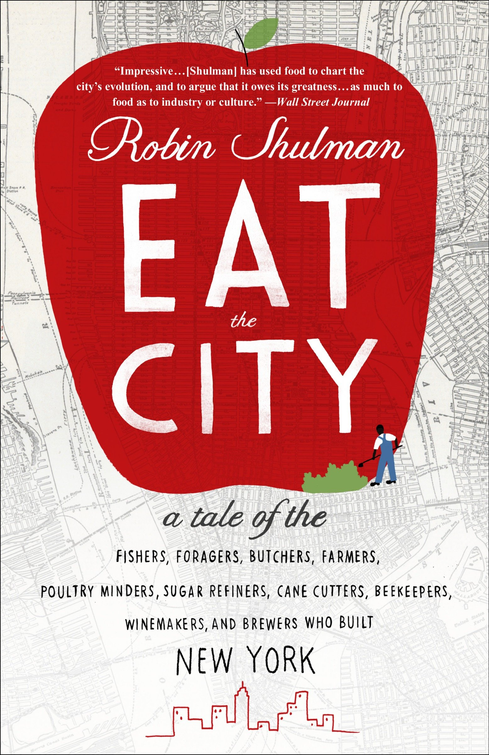 Eat the City A Tale of the Fishers, Foragers, Butchers, Farmers, Poultry Minders, Sugar Refiners, Cane Cutters, Beekeepers, Winemakers, and Brewers Who Built New York