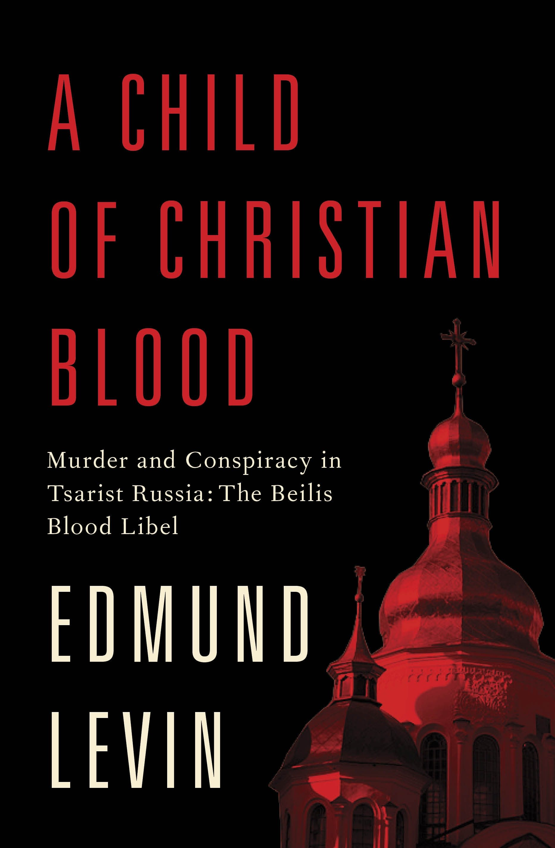 A Child of Christian Blood Murder and Conspiracy in Tsarist Russia: The Beilis Blood Libel