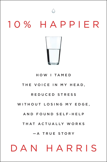 10% happier how I tamed the voice in my head, reduced stress without losing my edge, and found self-help that actually works--a true story cover image