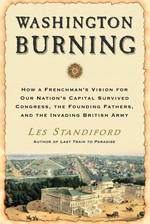 Washington burning how a Frenchman's vision for our nation's capital survived Congress, the Founding Fathers, and the invading British Army