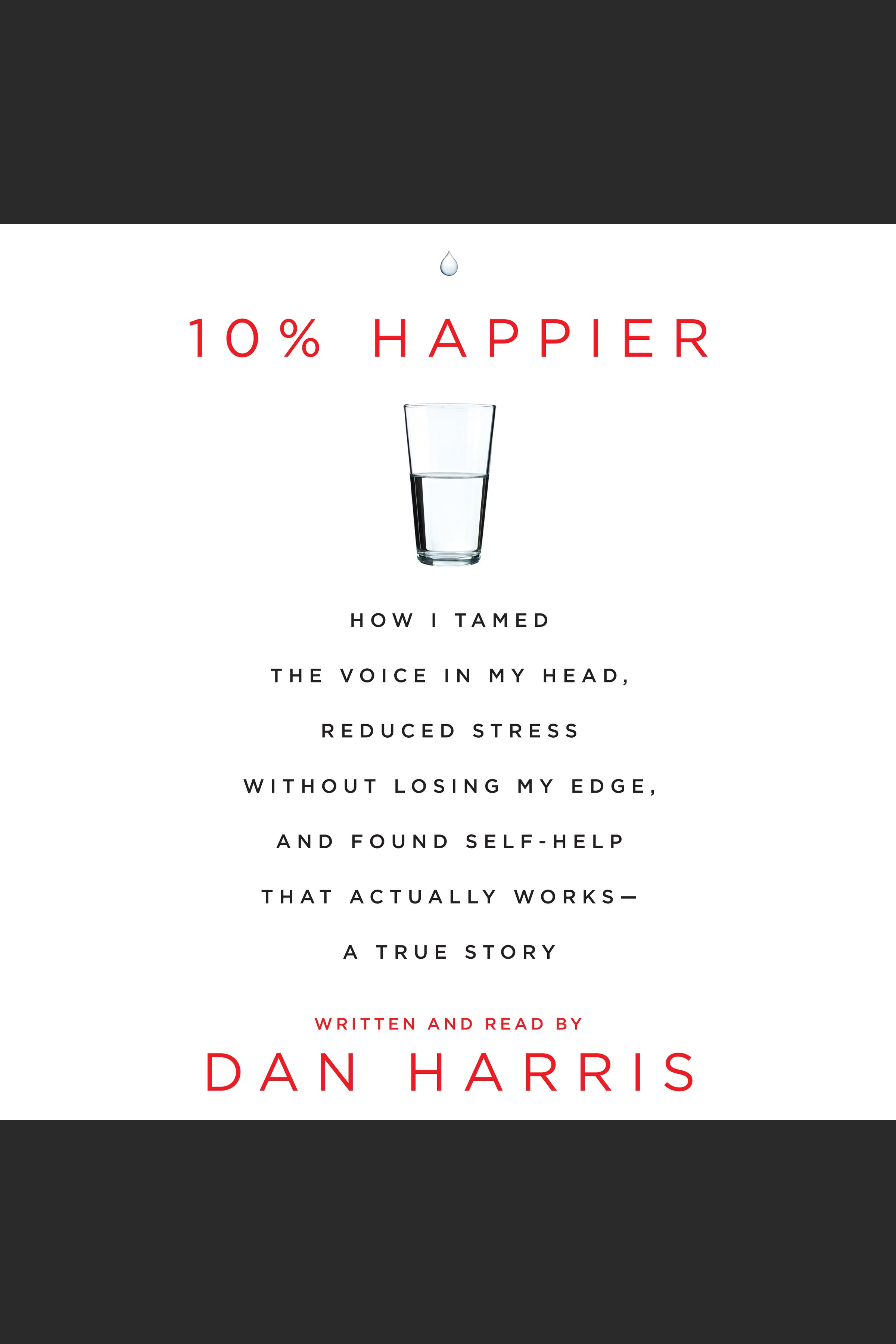 10% Happier How I Tamed the Voice in My Head, Reduced Stress Without Losing My Edge, and Found a Self-Help that Actually Works--A True Story