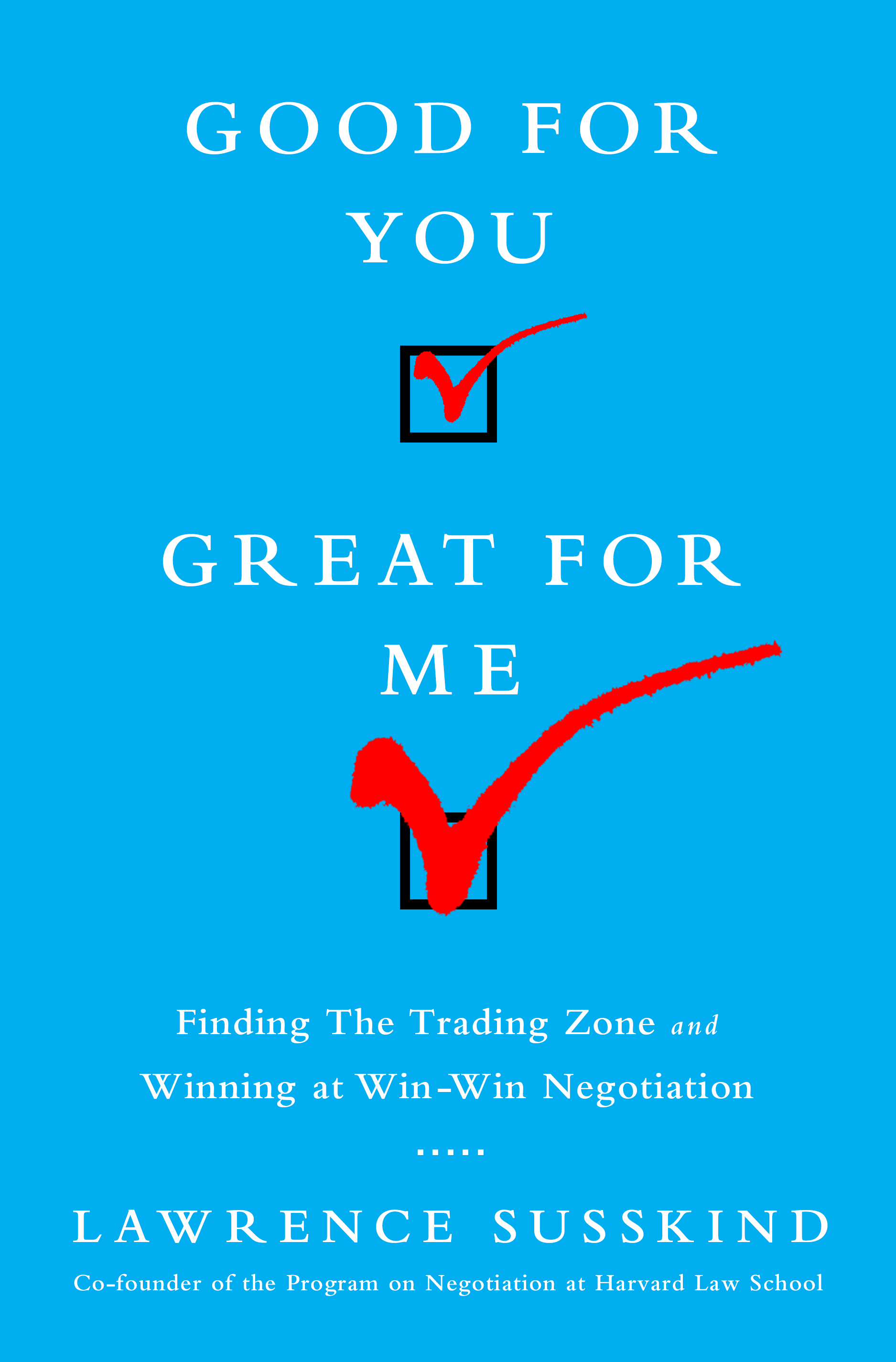 Good for You, Great for Me Finding the Trading Zone and Winning at Win-Win Negotiation