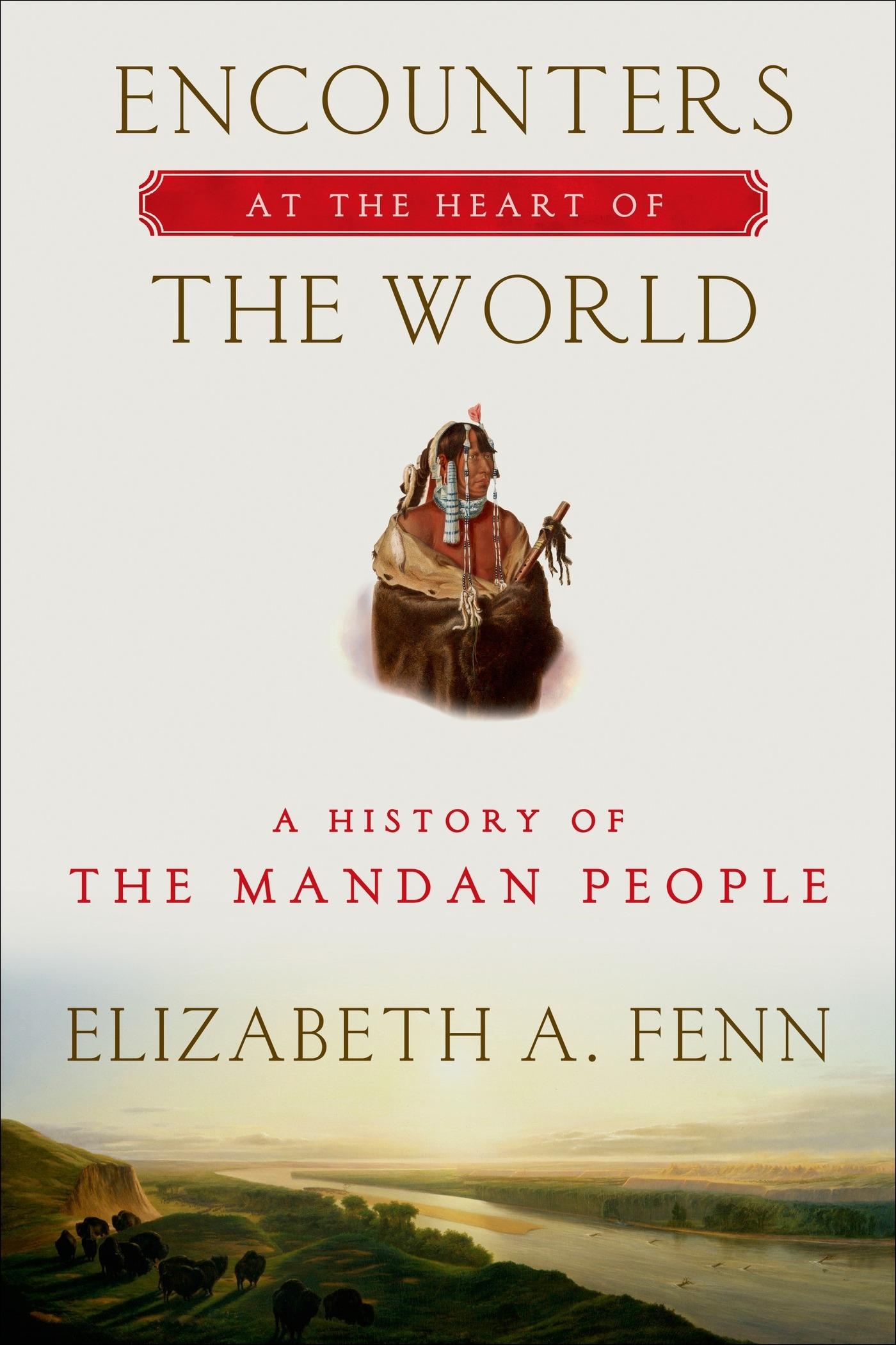 Encounters at the Heart of the World A History of the Mandan People