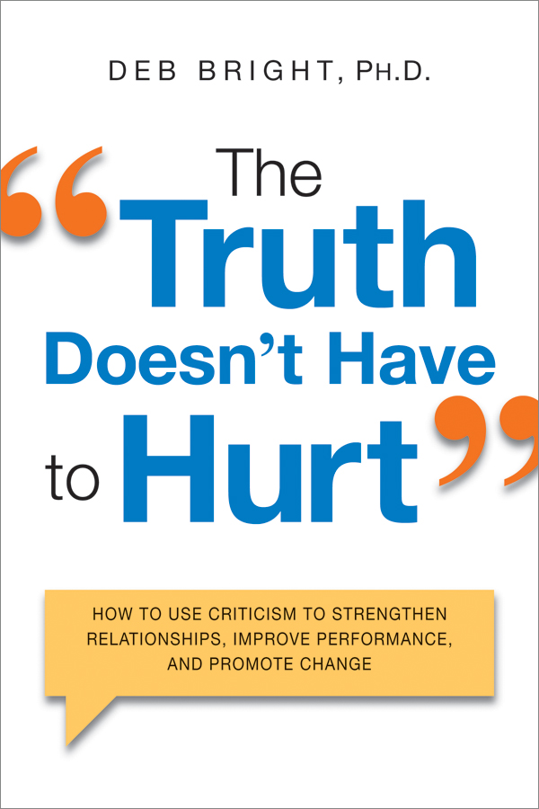 The Truth Doesn't Have to Hurt How to Use Criticism to Strengthen Relationships, Improve Performance, and Promote Change