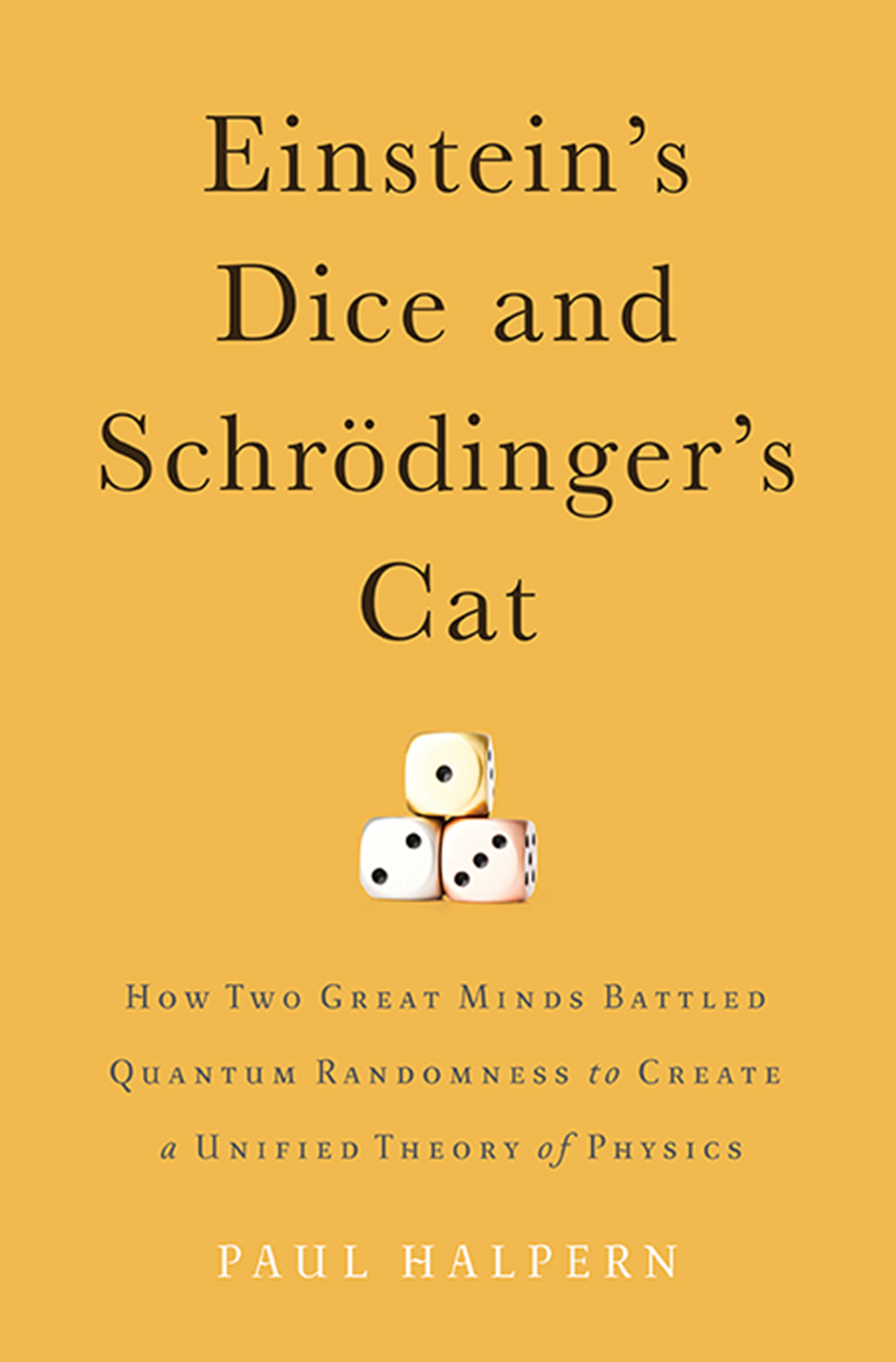 Einstein's Dice and Schrödinger's Cat How Two Great Minds Battled Quantum Randomness to Create a Unified Theory of Physics