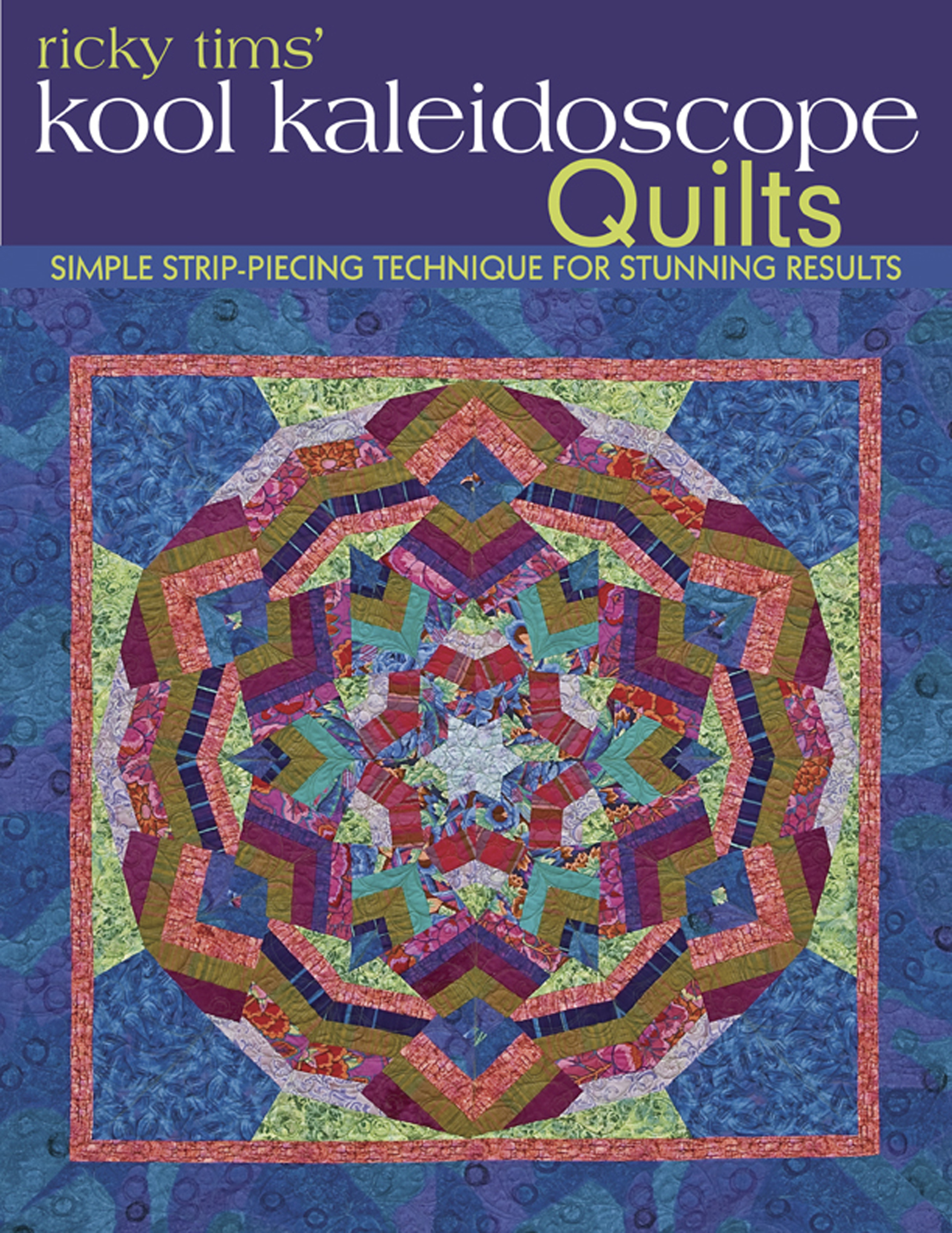 Ricky Tims' Kool Kaleidoscope Quilts Simple Strip-Piecing Technique for Stunning Results