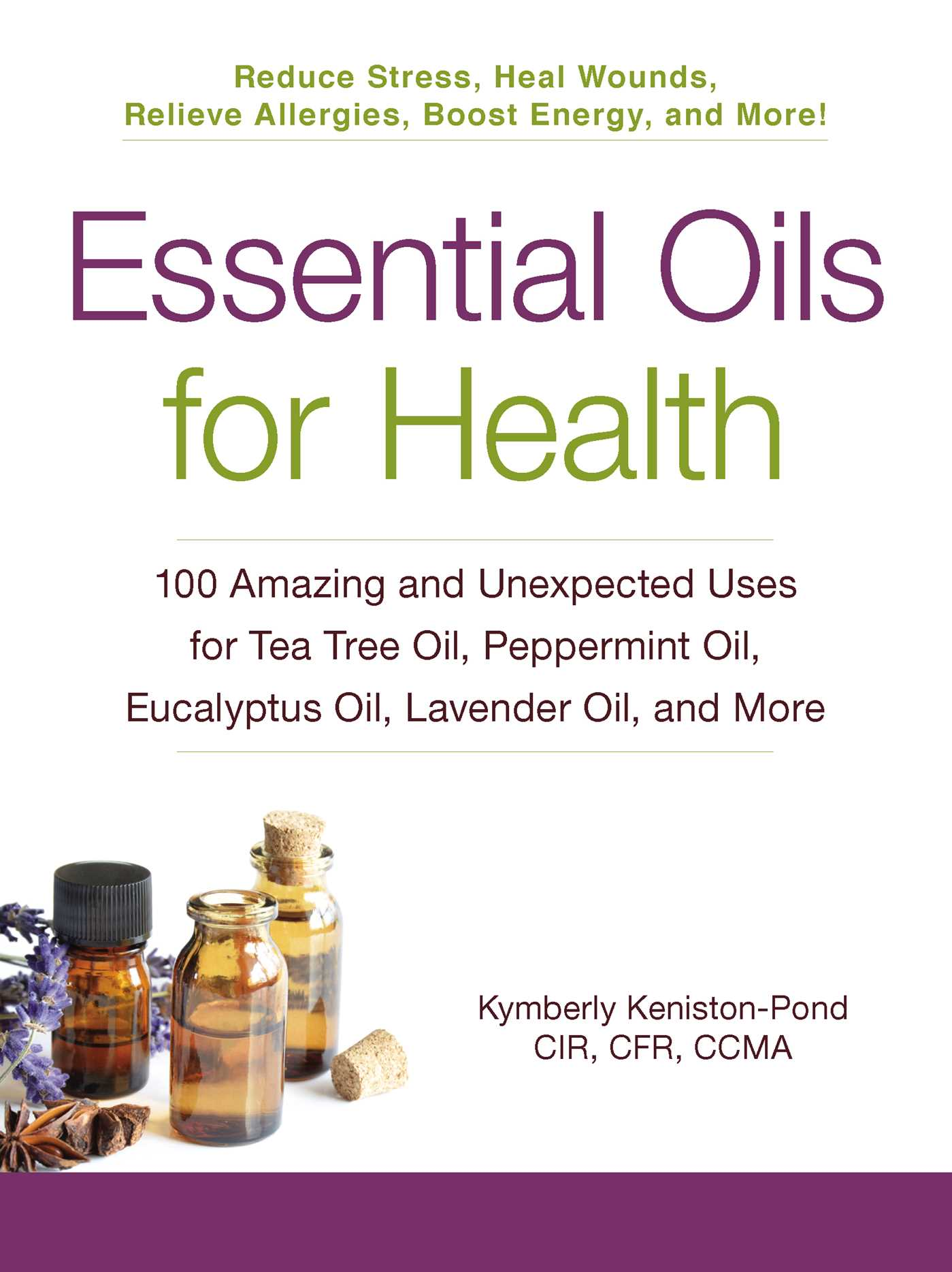 Essential Oils for Health 100 Amazing and Unexpected Uses for Tea Tree Oil, Peppermint Oil, Eucalyptus Oil, Lavender Oil, and More