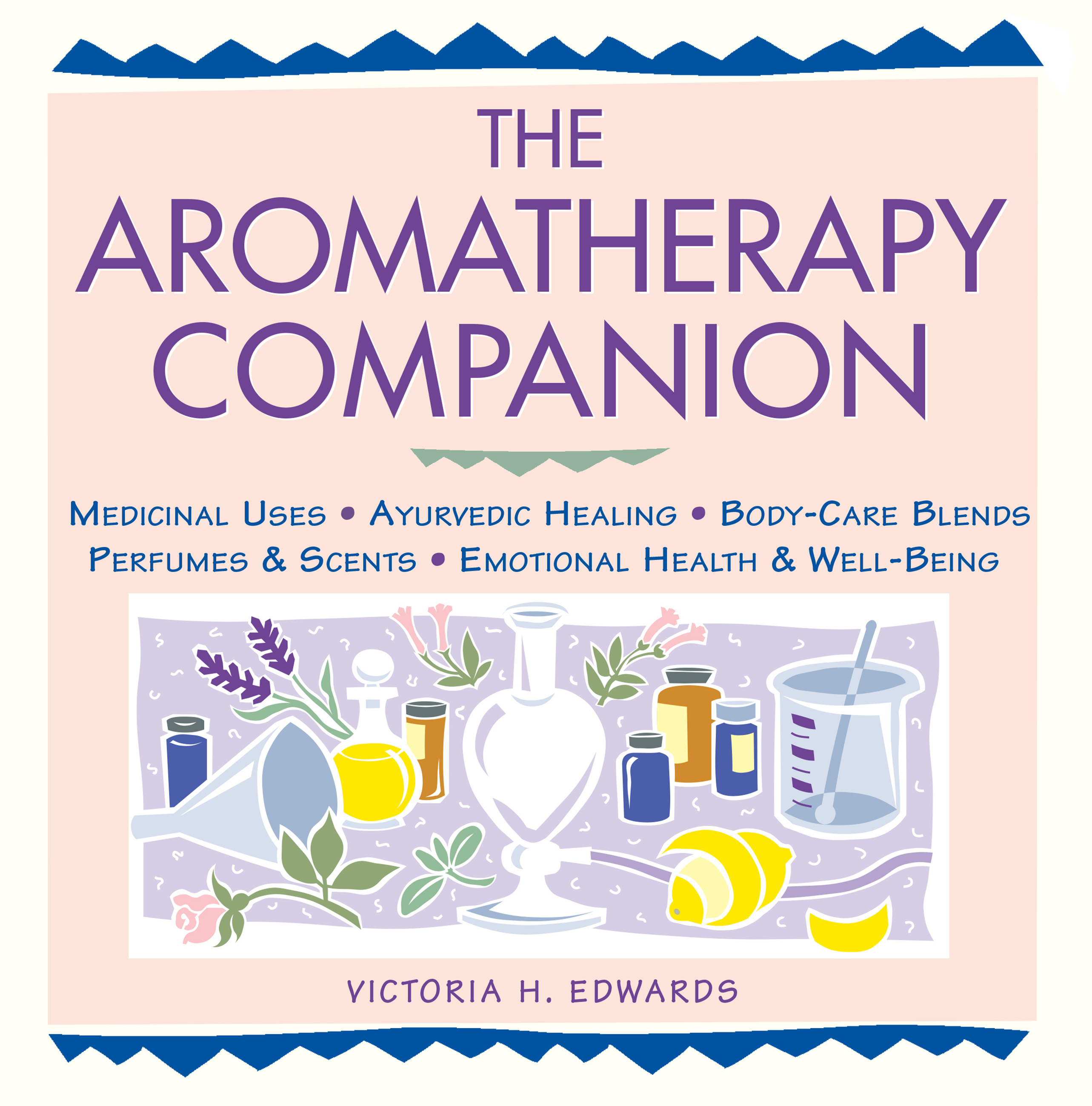 The Aromatherapy Companion Medicinal Uses/Ayurvedic Healing/Body-Care Blends/Perfumes & Scents/Emotional Health & Well-Being