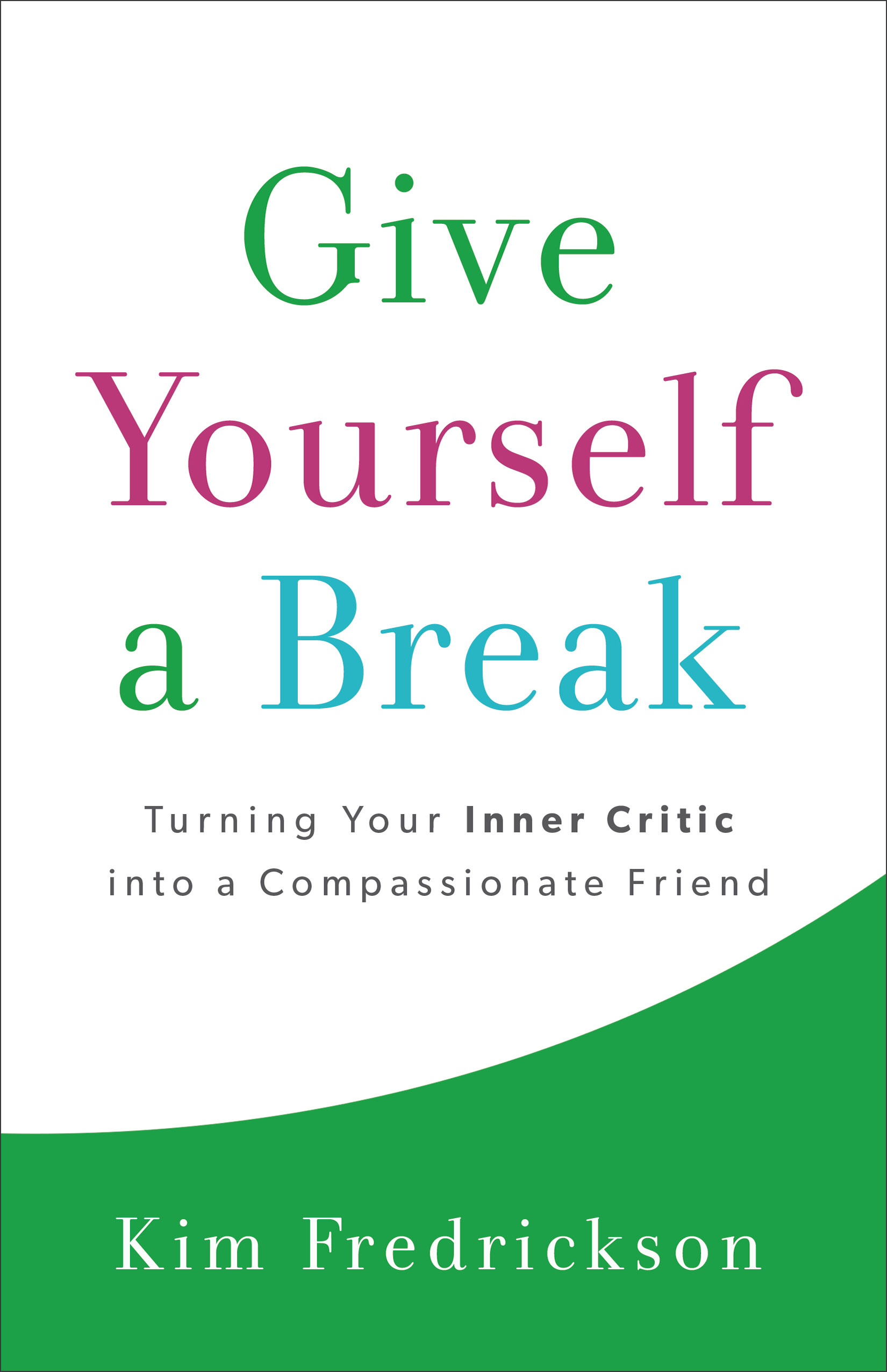 Give Yourself a Break Turning Your Inner Critic into a Compassionate Friend