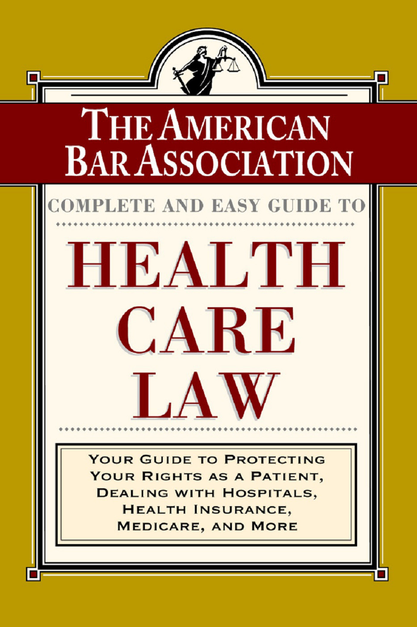 The ABA Complete and Easy Guide to Health Care Law Your Guide to Protecting Your Rights as a Patient, Dealing with Hospitals, Health Insurance, Medicare, and More