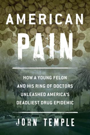 American Pain How a Young Felon and His Ring of Doctors Unleashed America's Deadliest Drug Epidemic