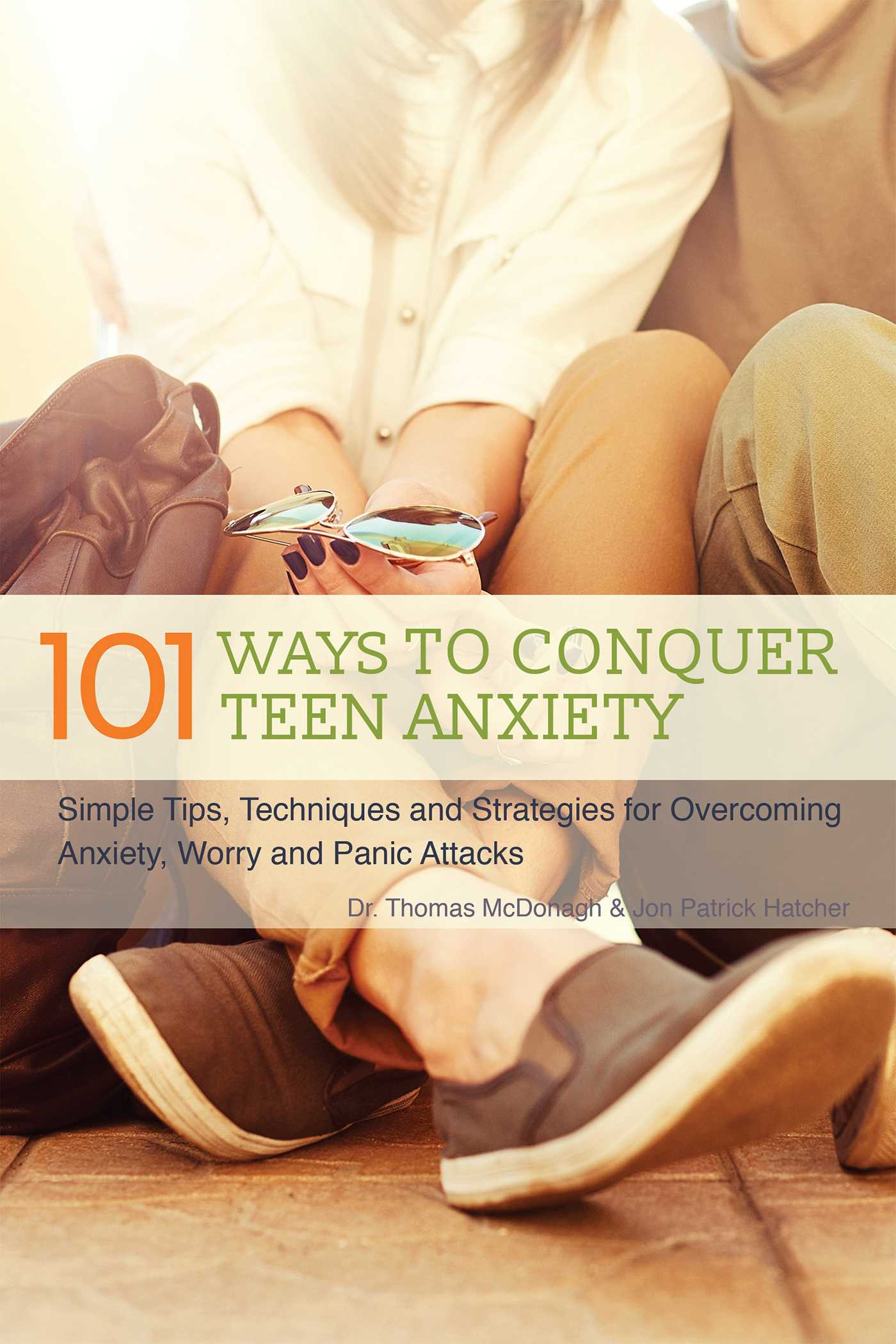 101 Ways to Conquer Teen Anxiety Simple Tips, Techniques and Strategies for Overcoming Anxiety, Worry and Panic Attacks