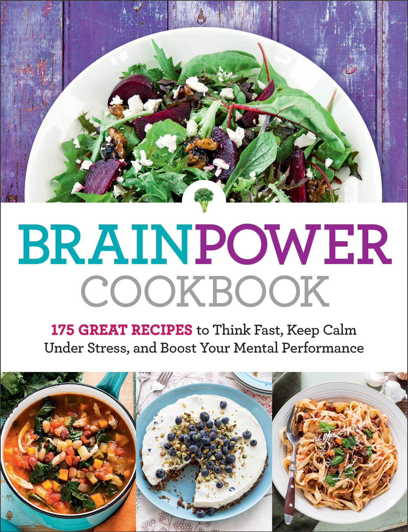 Brain Power Cookbook 175 Great Recipes toThink Fast, Kepp Calm Under Stress, and Boost Your Mental Performance