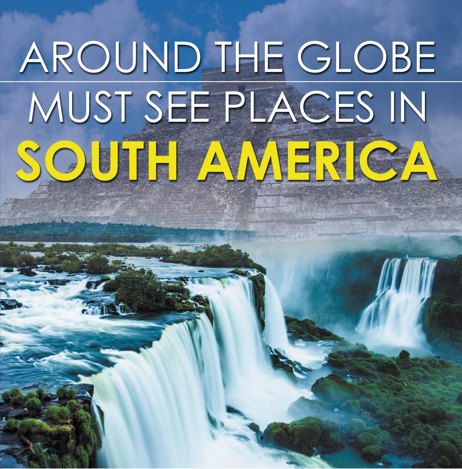 Around The Globe - Must See Places in South America South America Travel Guide for Kids