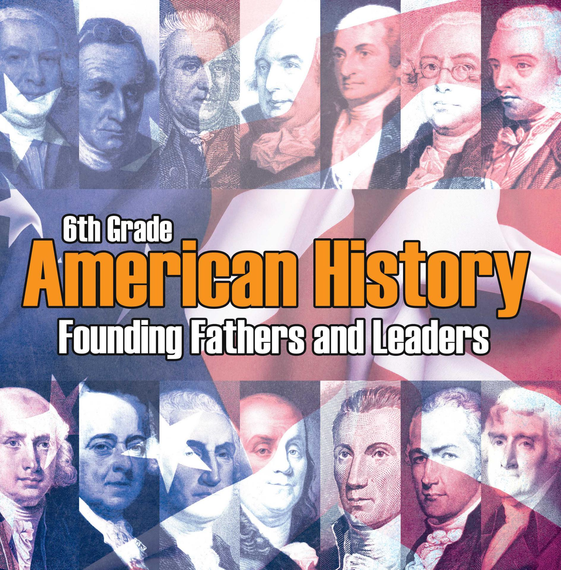 6th Grade American History: Founding Fathers and Leaders American Revolution Kids Sixth Grade Books