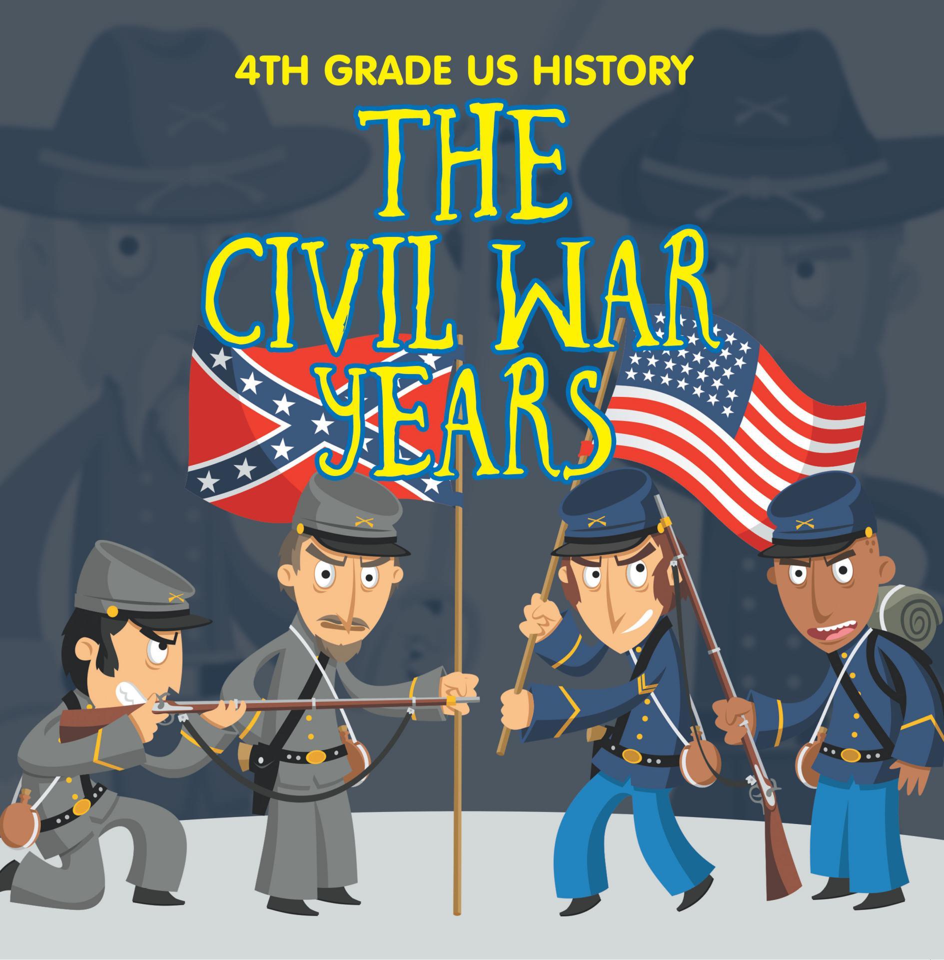 4th Grade US History: The Civil War Years Fourth Grade Book US Civil War Period