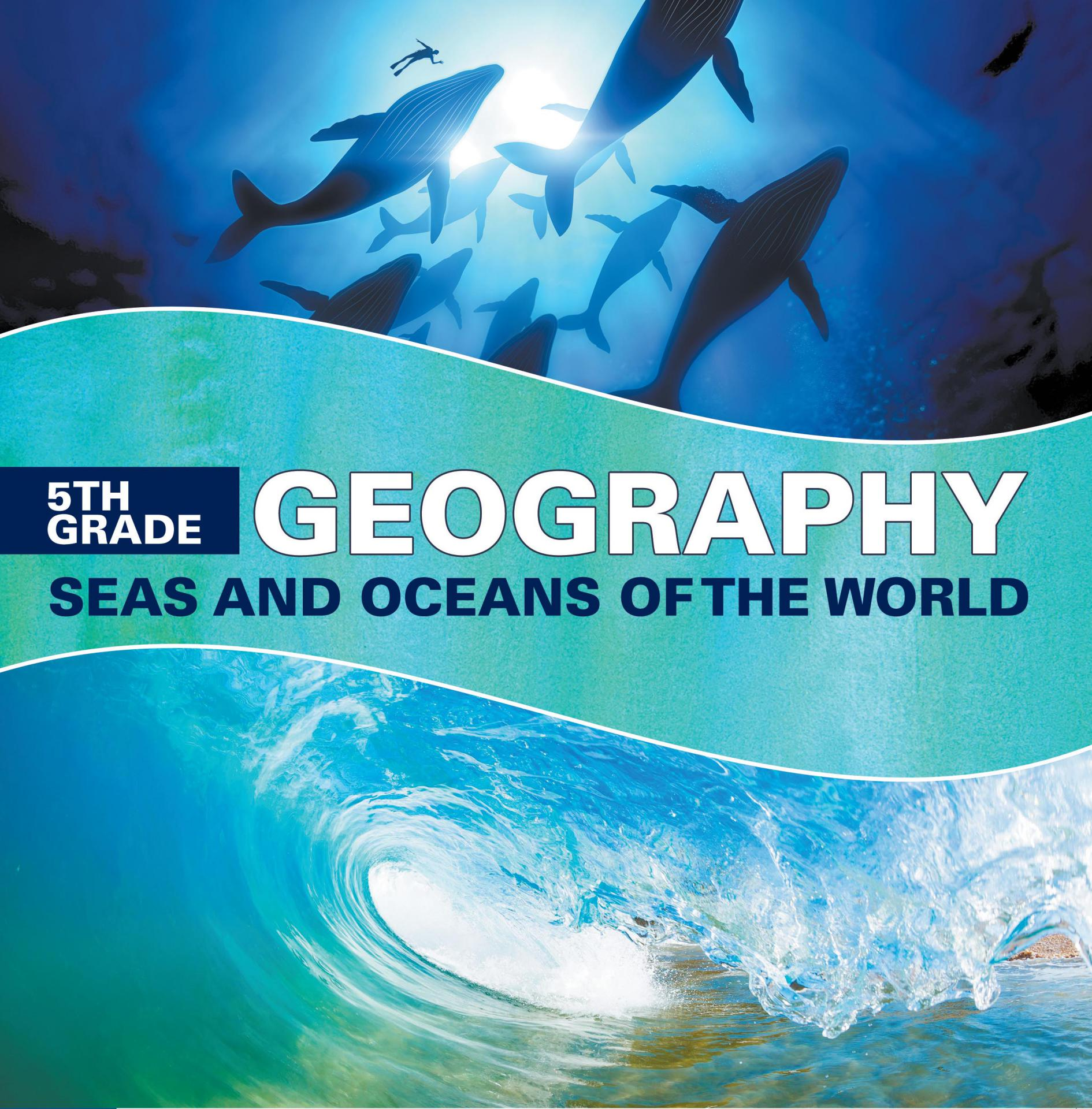 5th Grade Geography: Seas and Oceans of the World Fifth Grade Books Marine Life and Oceanography for Kids