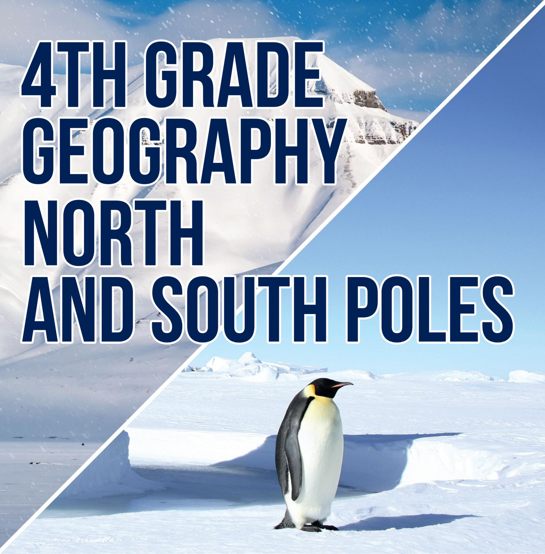 4th Grade Geography: North and South Poles Fourth Grade Books Polar Regions for Kids