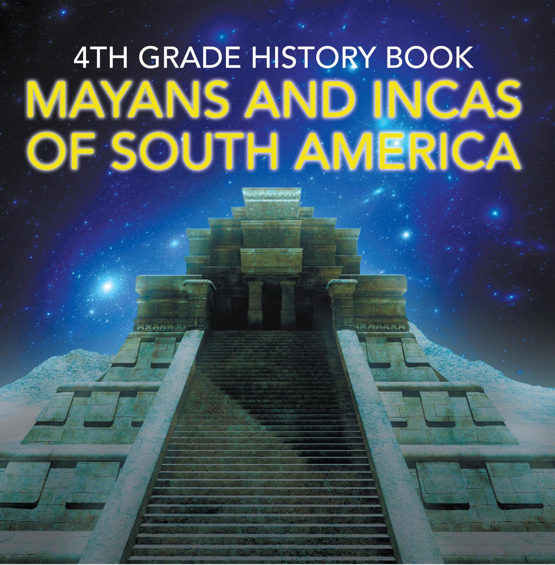 4th Grade History Book: Mayans and Incas of South America Fourth Grade Books Ancient Civilizations