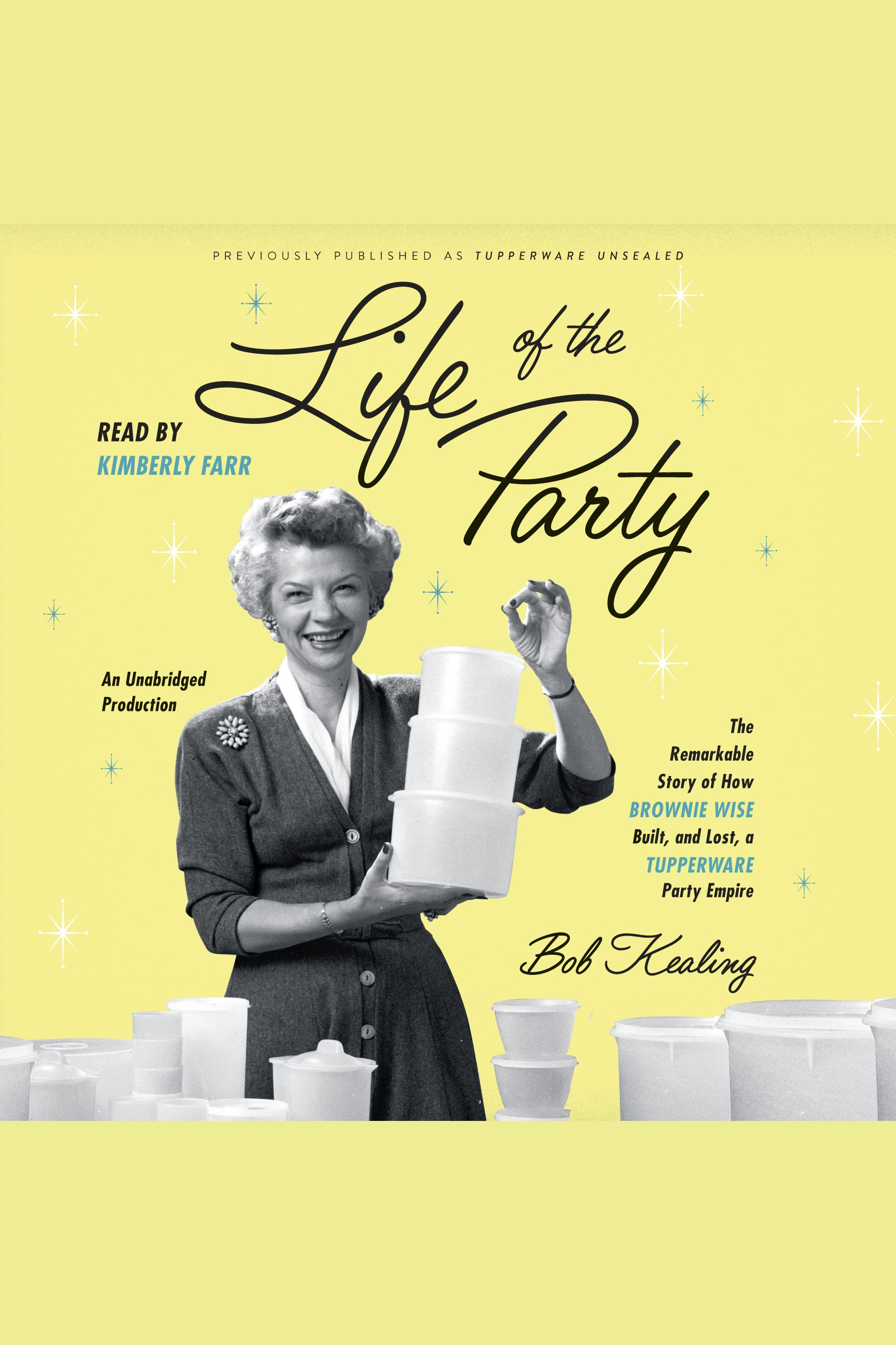 Life of the Party The Remarkable Story of How Brownie Wise Built, and Lost, a Tupperware Party Empire