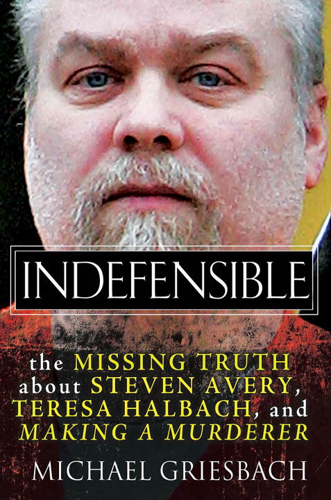 Indefensible The Missing Truth about Steven Avery, Teresa Halbach, and Making a Murderer