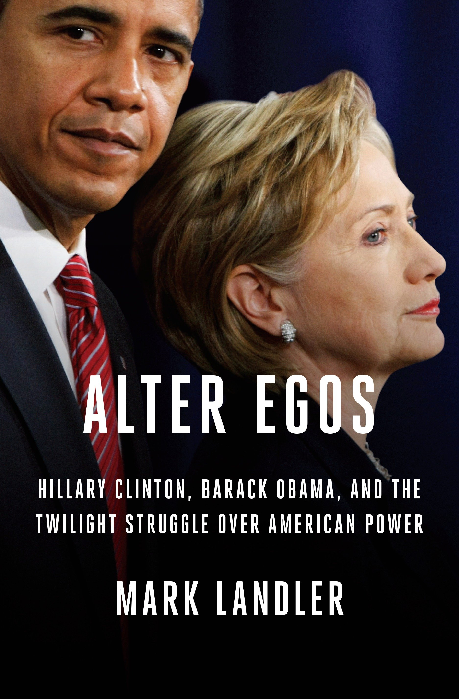 Alter Egos Hillary Clinton, Barack Obama, and the Twilight Struggle Over American Power