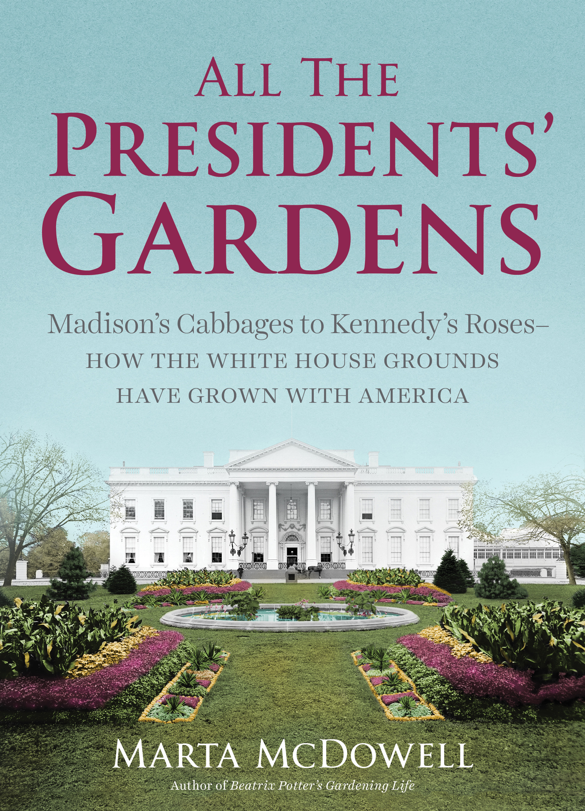 All the Presidents' Gardens Madison's Cabbages to Kennedy's Roses—How the White House Grounds Have Grown with America