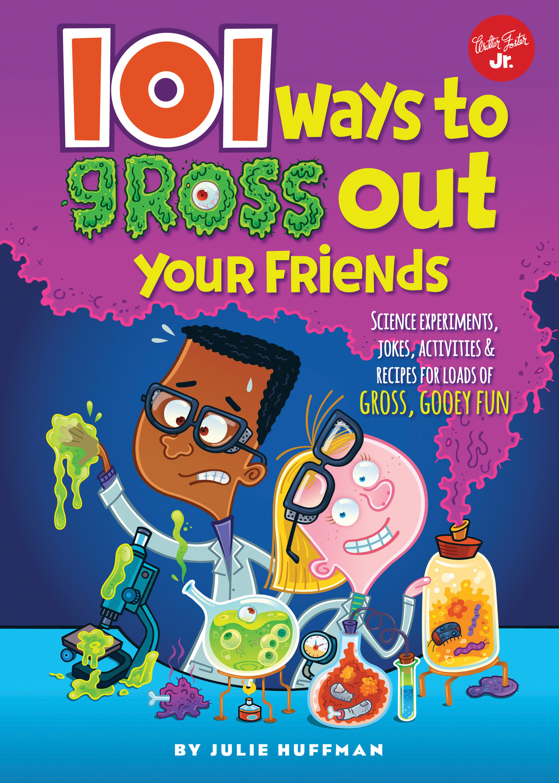 101 Ways to Gross Out Your Friends Science experiments, jokes, activities & recipes for loads of gross, gooey fun