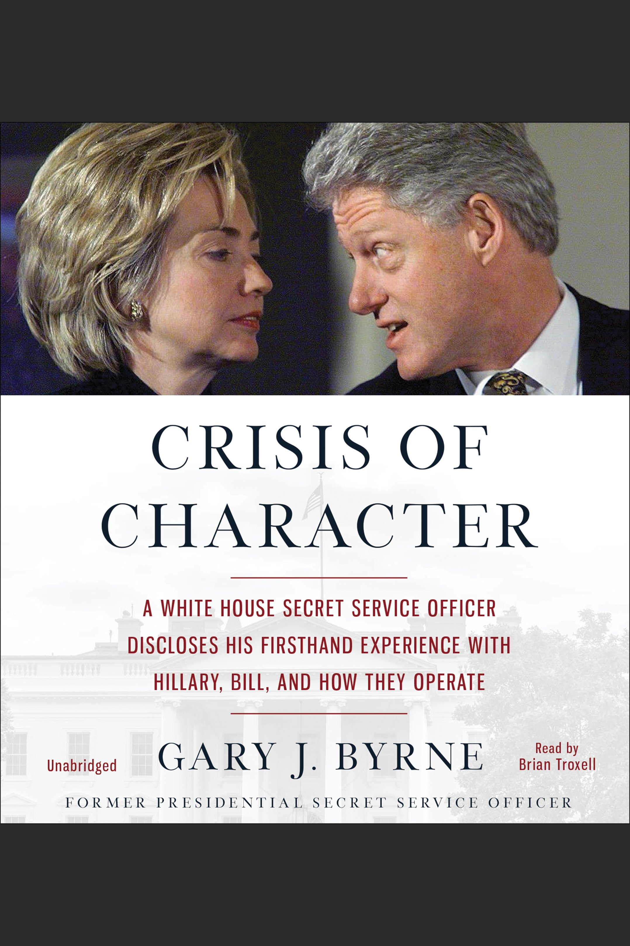 Crisis of Character A White House Secret Service Officer Discloses His Firsthand Experience with Hillary, Bill, and How They Operate