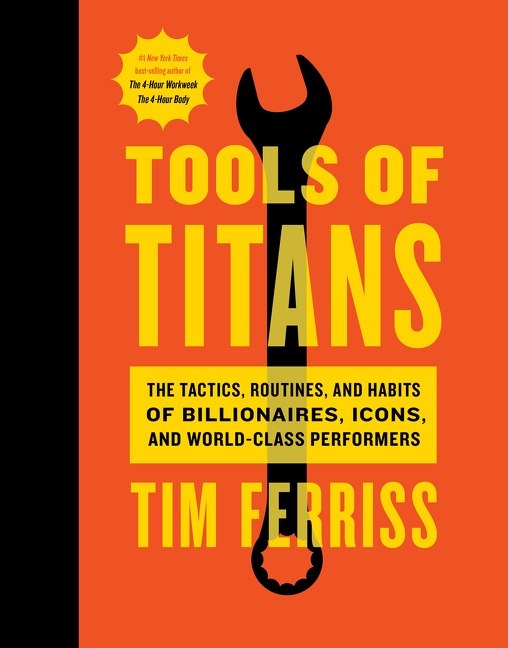 Tools of Titans The Tactics, Routines, and Habits of Billionaires, Icons, and World-Class Performers