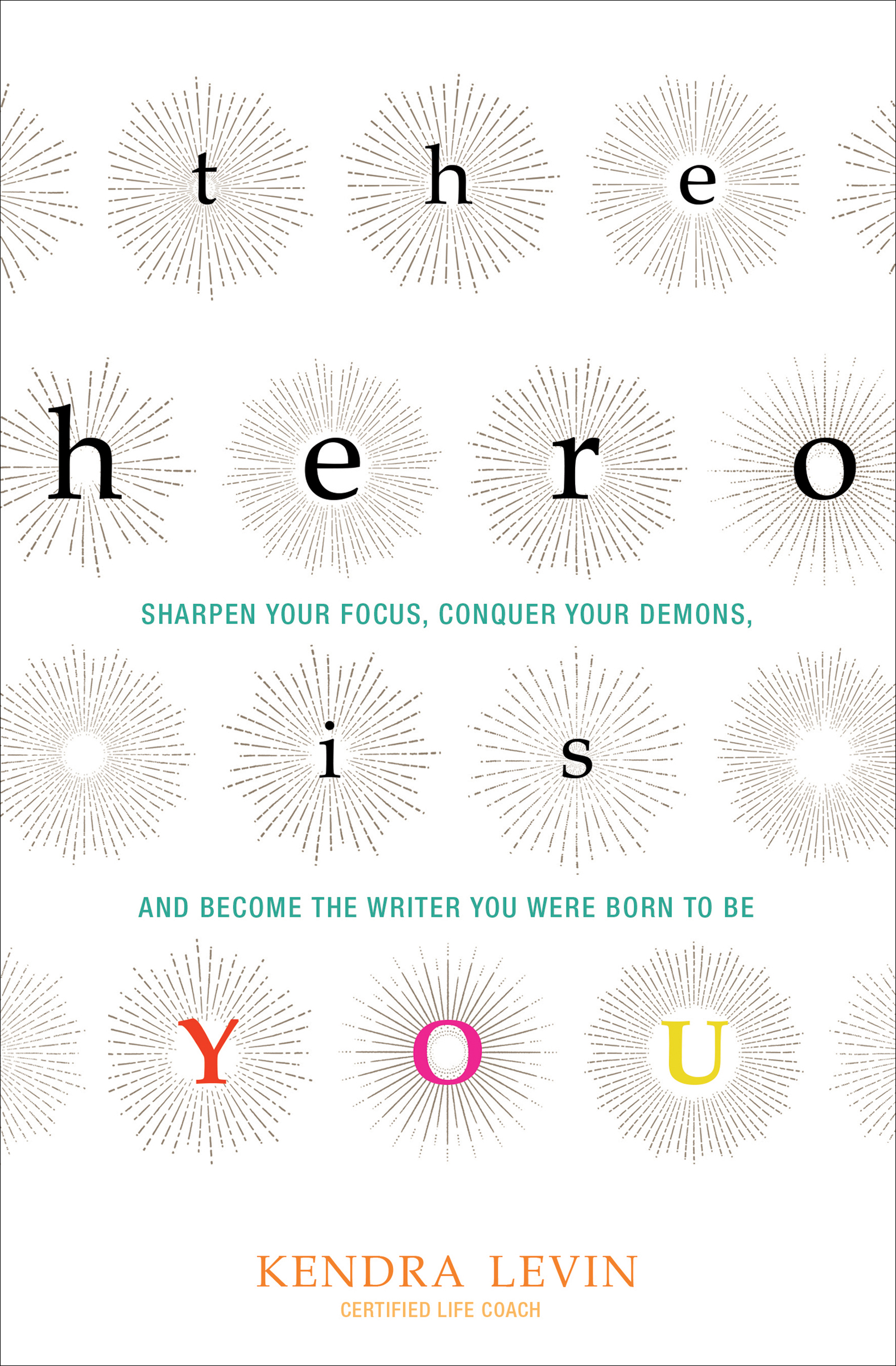 The Hero Is You Sharpen Your Focus, Conquer Your Demons, and Become the Writer You Were Born to Be