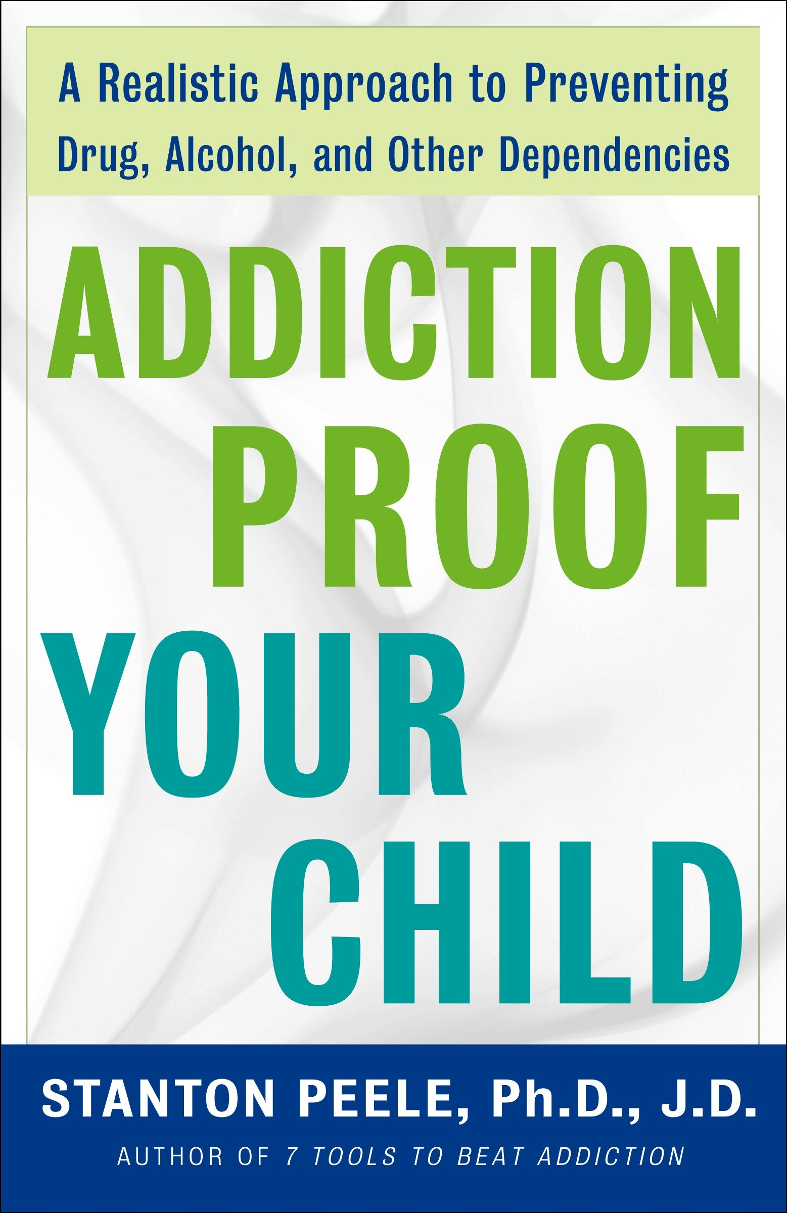 Addiction Proof Your Child A Realistic Approach to Preventing Drug, Alcohol, and Other Dependencies